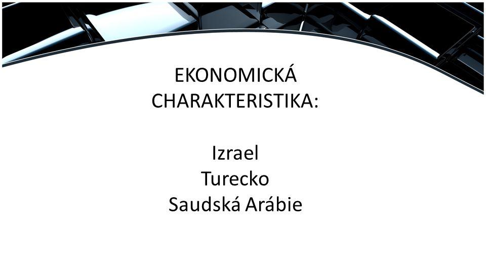 EKONOMICKÁ CHARAKTERISTIKA: Izrael Turecko Saudská Arábie
