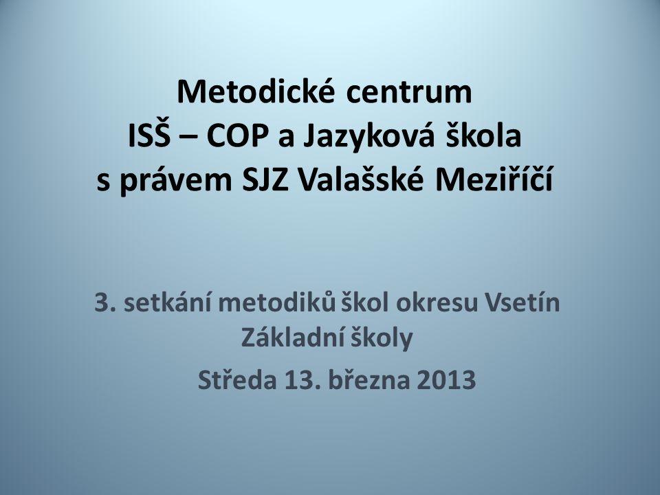Metodické centrum ISŠ – COP a Jazyková škola s právem SJZ Valašské Meziříčí 3. setkání metodiků škol okresu Vsetín Základní školy Středa 13. března 20