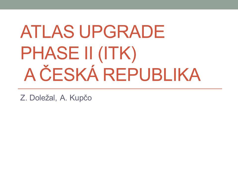 ATLAS UPGRADE PHASE II (ITK) A ČESKÁ REPUBLIKA Z. Doležal, A. Kupčo