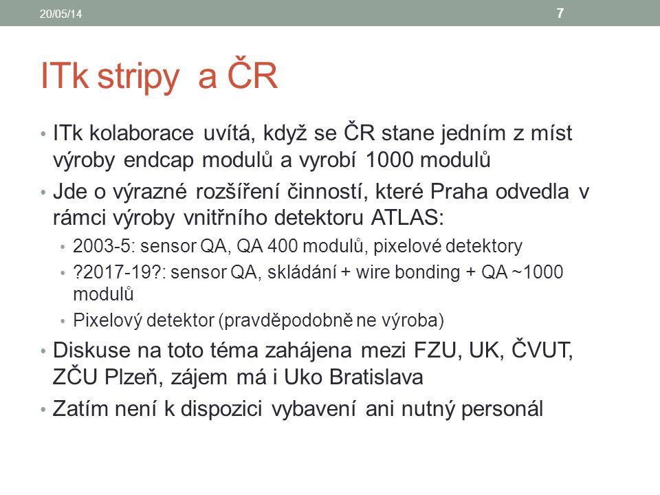 ITk stripy a ČR ITk kolaborace uvítá, když se ČR stane jedním z míst výroby endcap modulů a vyrobí 1000 modulů Jde o výrazné rozšíření činností, které Praha odvedla v rámci výroby vnitřního detektoru ATLAS: 2003-5: sensor QA, QA 400 modulů, pixelové detektory 2017-19 : sensor QA, skládání + wire bonding + QA ~1000 modulů Pixelový detektor (pravděpodobně ne výroba) Diskuse na toto téma zahájena mezi FZU, UK, ČVUT, ZČU Plzeň, zájem má i Uko Bratislava Zatím není k dispozici vybavení ani nutný personál 20/05/14 7