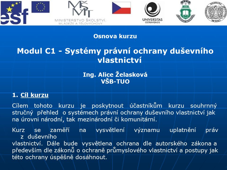 Osnova kurzu Modul C1 - Systémy právní ochrany duševního vlastnictví Ing. Alice Želasková VŠB-TUO 1.Cíl kurzu Cílem tohoto kurzu je poskytnout účastní