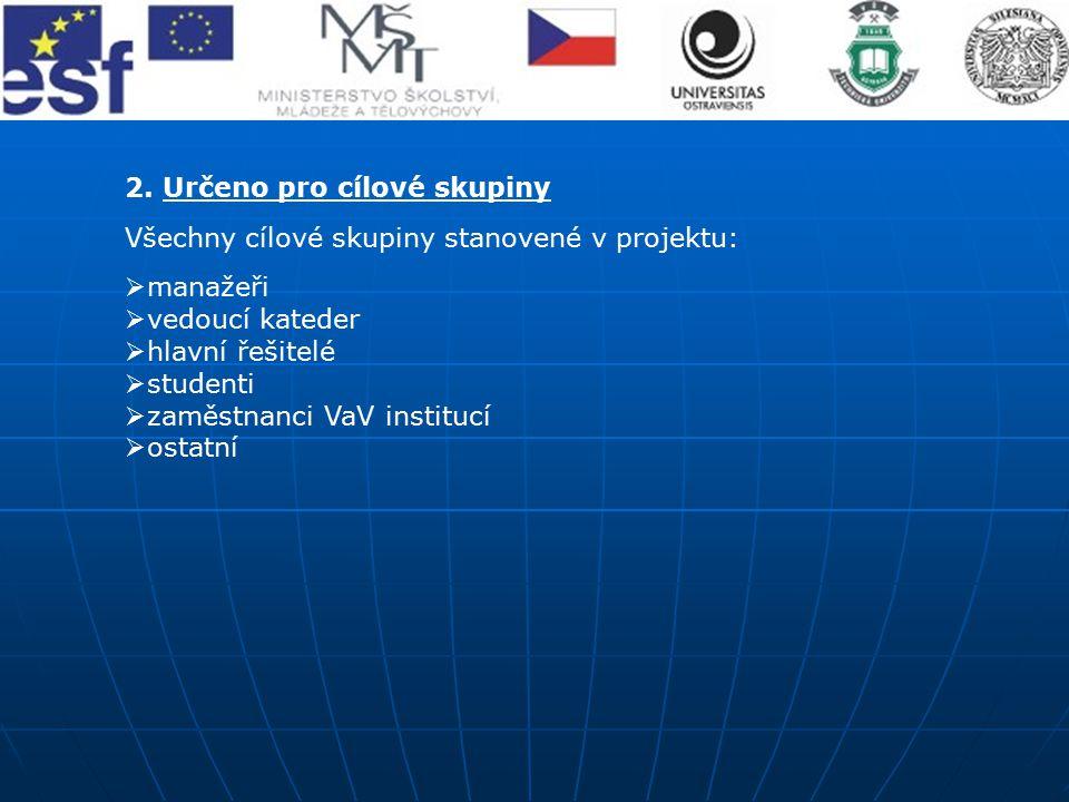 2. Určeno pro cílové skupiny Všechny cílové skupiny stanovené v projektu:  manažeři  vedoucí kateder  hlavní řešitelé  studenti  zaměstnanci VaV