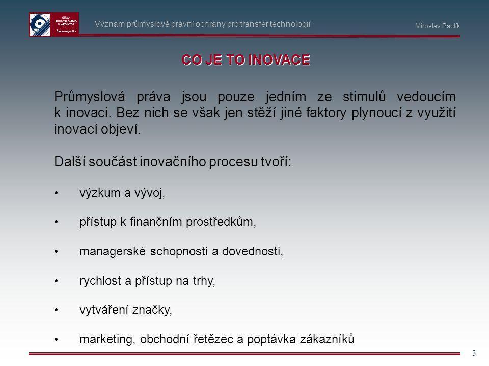 ÚŘAD PRŮMYSLOVÉHO VLASTNICTVÍ Česká republika 3 CO JE TO INOVACE Průmyslová práva jsou pouze jedním ze stimulů vedoucím k inovaci. Bez nich se však je