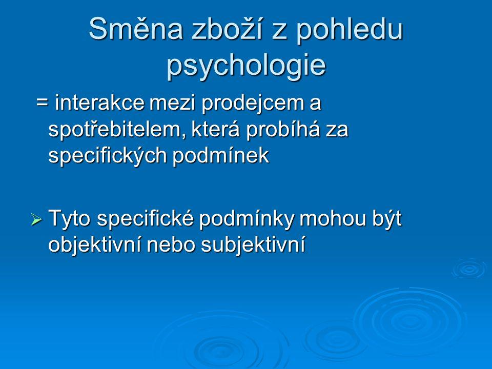 Směna zboží z pohledu psychologie = interakce mezi prodejcem a spotřebitelem, která probíhá za specifických podmínek = interakce mezi prodejcem a spotřebitelem, která probíhá za specifických podmínek  Tyto specifické podmínky mohou být objektivní nebo subjektivní