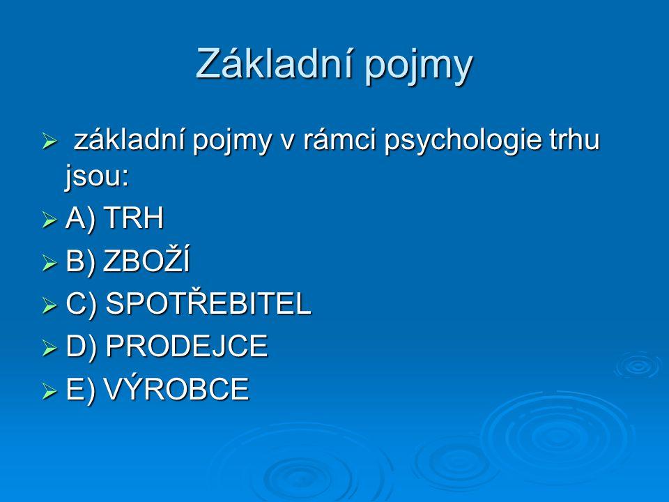 Základní pojmy  základní pojmy v rámci psychologie trhu jsou:  A) TRH  B) ZBOŽÍ  C) SPOTŘEBITEL  D) PRODEJCE  E) VÝROBCE
