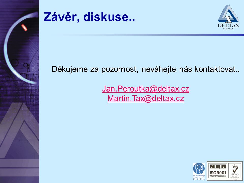 Závěr, diskuse.. Děkujeme za pozornost, neváhejte nás kontaktovat.. Jan.Peroutka@deltax.cz Jan.Peroutka@deltax.cz Martin.Tax@deltax.cz Martin.Tax@delt