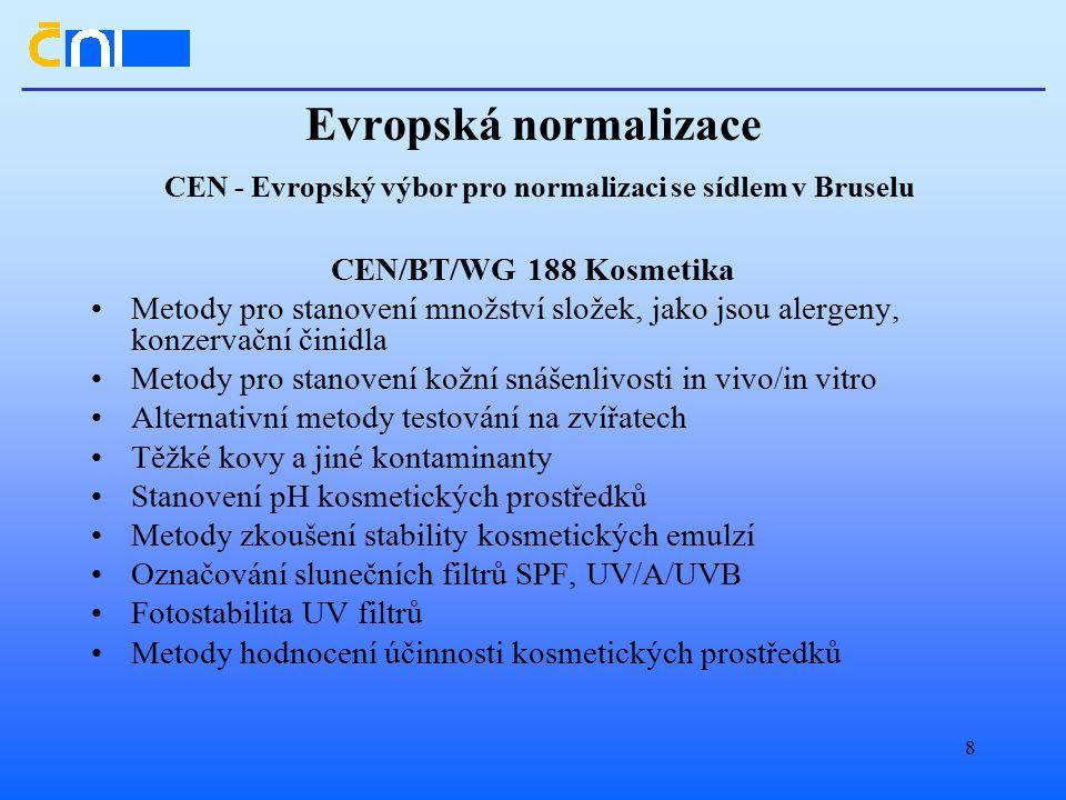 8 Evropská normalizace CEN - Evropský výbor pro normalizaci se sídlem v Bruselu CEN/BT/WG 188 Kosmetika Metody pro stanovení množství složek, jako jsou alergeny, konzervační činidla Metody pro stanovení kožní snášenlivosti in vivo/in vitro Alternativní metody testování na zvířatech Těžké kovy a jiné kontaminanty Stanovení pH kosmetických prostředků Metody zkoušení stability kosmetických emulzí Označování slunečních filtrů SPF, UV/A/UVB Fotostabilita UV filtrů Metody hodnocení účinnosti kosmetických prostředků