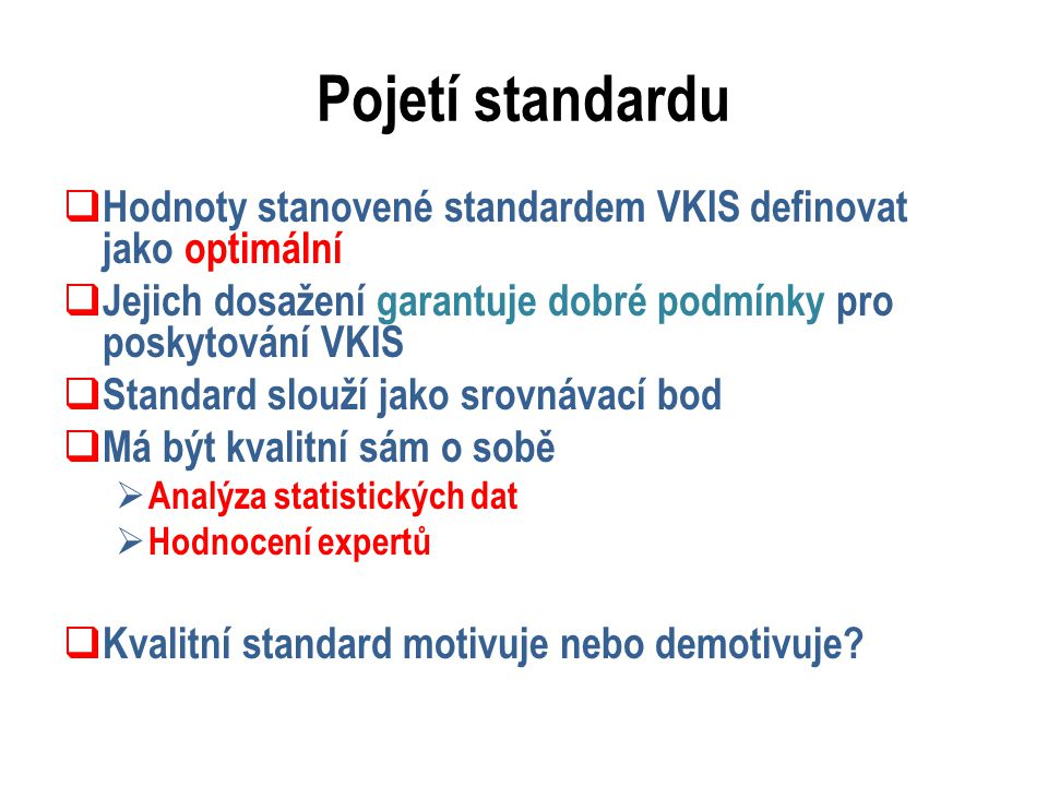 Pojetí standardu  Hodnoty stanovené standardem VKIS definovat jako optimální  Jejich dosažení garantuje dobré podmínky pro poskytování VKIS  Standard slouží jako srovnávací bod  Má být kvalitní sám o sobě  Analýza statistických dat  Hodnocení expertů  Kvalitní standard motivuje nebo demotivuje?
