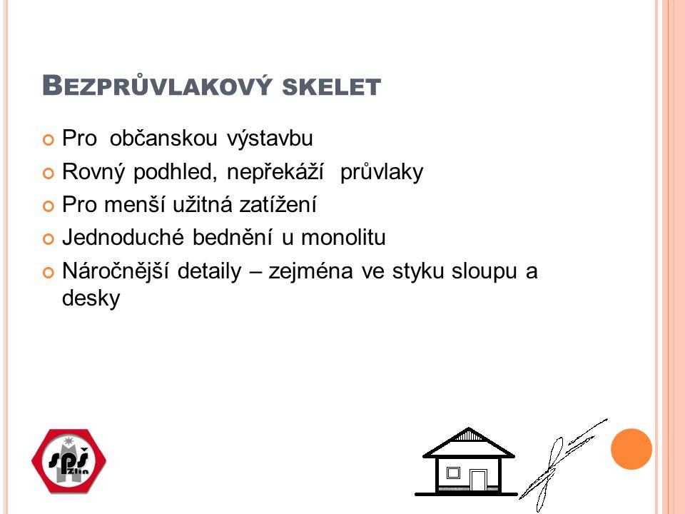 B EZPRŮVLAKOVÝ SKELET Pro občanskou výstavbu Rovný podhled, nepřekáží průvlaky Pro menší užitná zatížení Jednoduché bednění u monolitu Náročnější detaily – zejména ve styku sloupu a desky