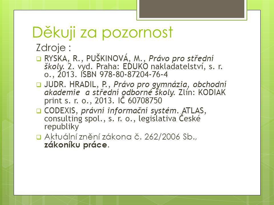 Děkuji za pozornost Zdroje :  RYSKA, R., PUŠKINOVÁ, M., Právo pro střední školy. 2. vyd. Praha: EDUKO nakladatelství, s. r. o., 2013. ISBN 978-80-872