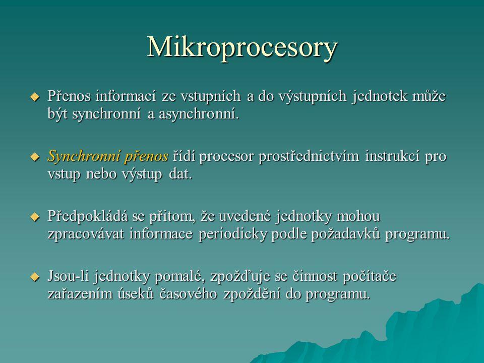 Mikroprocesory  Přenos informací ze vstupních a do výstupních jednotek může být synchronní a asynchronní.  Synchronní přenos řídí procesor prostředn
