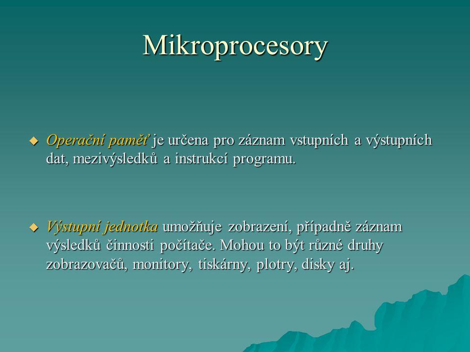 Mikroprocesory  Operační paměť je určena pro záznam vstupních a výstupních dat, mezivýsledků a instrukcí programu.  Výstupní jednotka umožňuje zobra