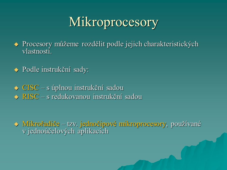 Mikroprocesory  Procesory můžeme rozdělit podle jejich charakteristických vlastností.  Podle instrukční sady:  CISC – s úplnou instrukční sadou  R