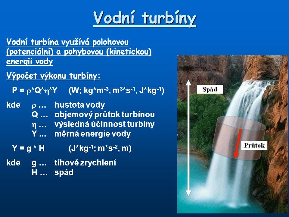 Vodní turbíny Vodní turbína využívá polohovou (potenciální) a pohybovou (kinetickou) energii vody Výpočet výkonu turbíny: P =  *Q*  *Y(W; kg*m -3, m