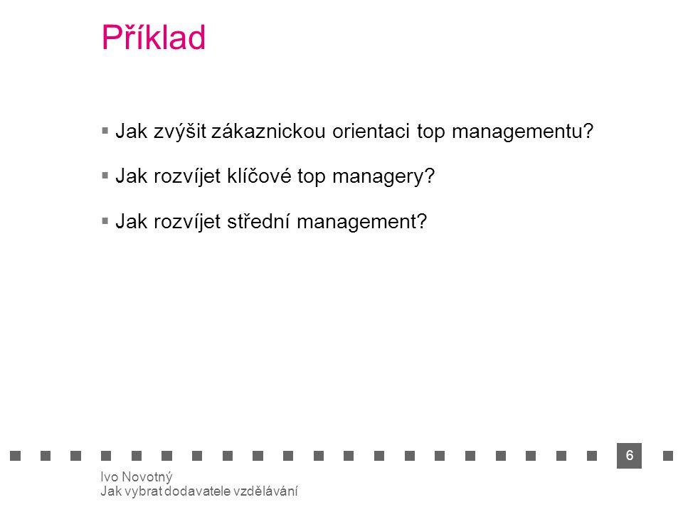 6 Ivo Novotný Jak vybrat dodavatele vzdělávání Příklad  Jak zvýšit zákaznickou orientaci top managementu.