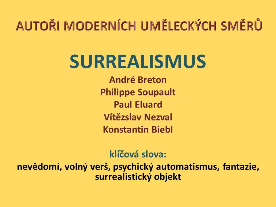 SURREALISMUS André Breton Philippe Soupault Paul Eluard Vítězslav Nezval Konstantin Biebl klíčová slova: nevědomí, volný verš, psychický automatismus, fantazie, surrealistický objekt