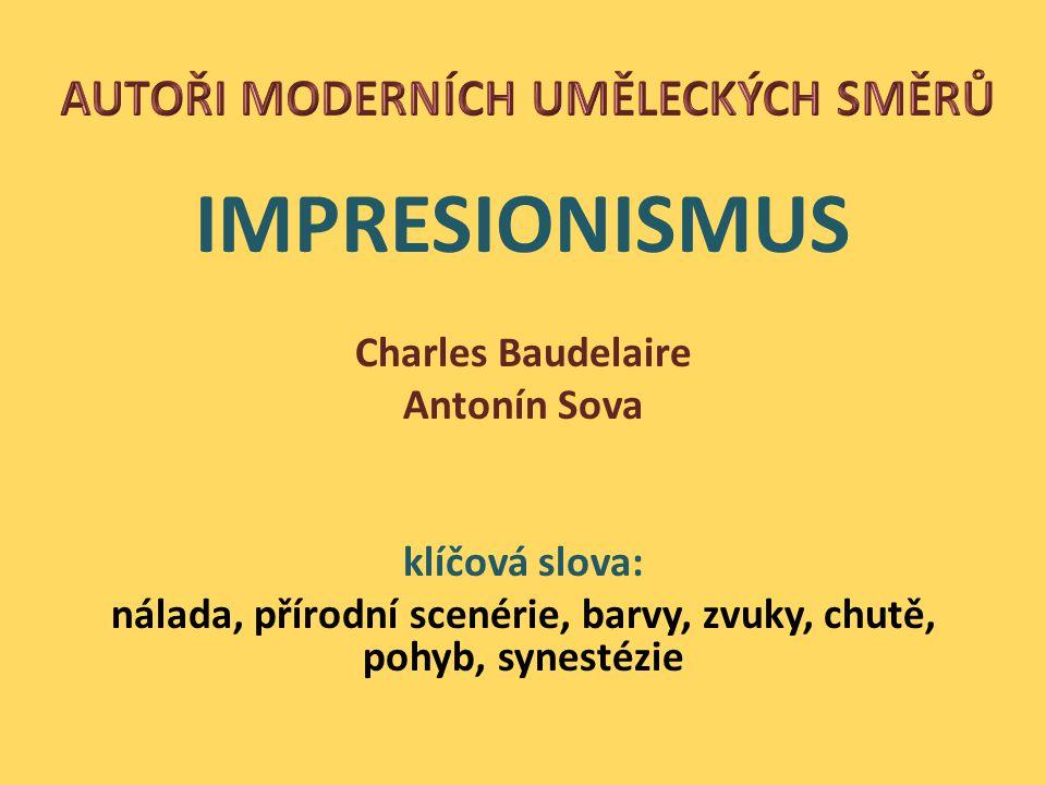 IMPRESIONISMUS Charles Baudelaire Antonín Sova klíčová slova: nálada, přírodní scenérie, barvy, zvuky, chutě, pohyb, synestézie