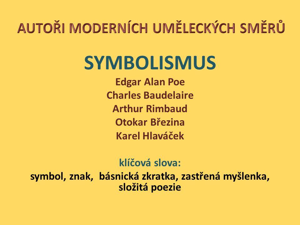 SYMBOLISMUS Edgar Alan Poe Charles Baudelaire Arthur Rimbaud Otokar Březina Karel Hlaváček klíčová slova: symbol, znak, básnická zkratka, zastřená myšlenka, složitá poezie