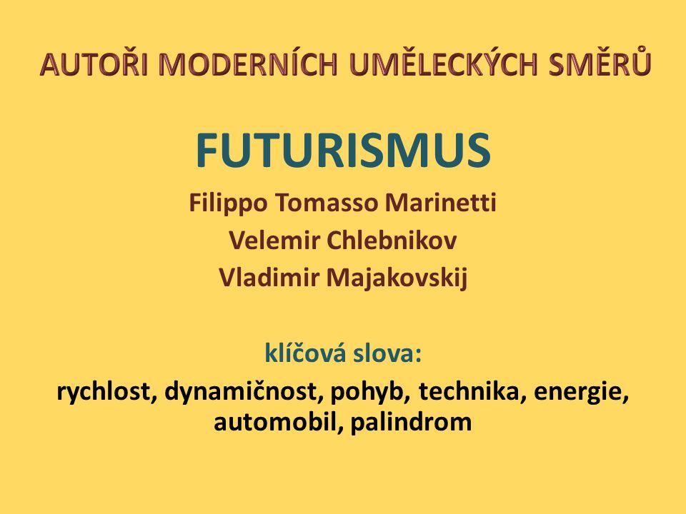 FUTURISMUS Filippo Tomasso Marinetti Velemir Chlebnikov Vladimir Majakovskij klíčová slova: rychlost, dynamičnost, pohyb, technika, energie, automobil, palindrom