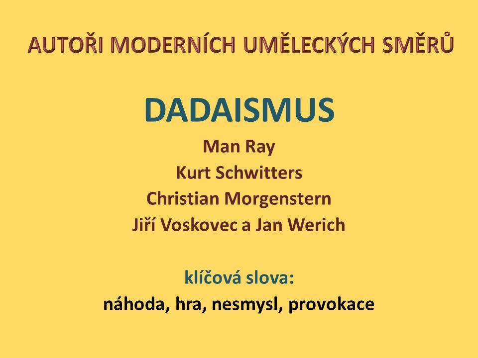 DADAISMUS Man Ray Kurt Schwitters Christian Morgenstern Jiří Voskovec a Jan Werich klíčová slova: náhoda, hra, nesmysl, provokace
