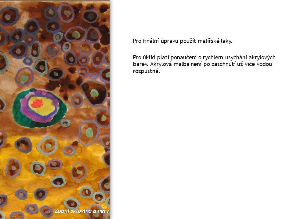 Pro finální úpravu použít malířské laky. Pro úklid platí ponaučení o rychlém usychání akrylových barev. Akrylová malba není po zaschnutí už více vodou
