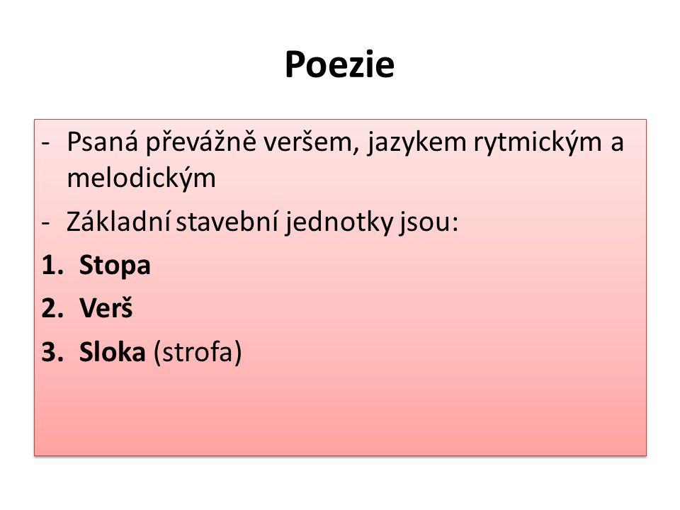 Poezie -Psaná převážně veršem, jazykem rytmickým a melodickým -Základní stavební jednotky jsou: 1.Stopa 2.Verš 3.Sloka (strofa) -Psaná převážně veršem, jazykem rytmickým a melodickým -Základní stavební jednotky jsou: 1.Stopa 2.Verš 3.Sloka (strofa)