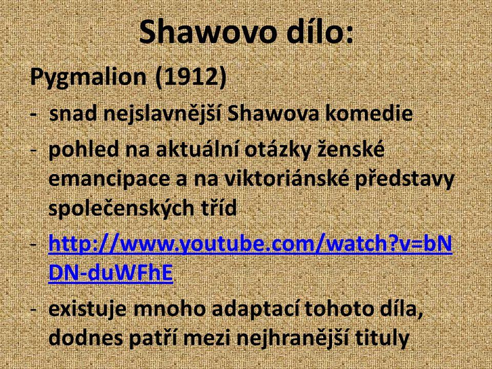 Shawovo dílo: Pygmalion (1912) -snad nejslavnější Shawova komedie -pohled na aktuální otázky ženské emancipace a na viktoriánské představy společenských tříd -http://www.youtube.com/watch v=bN DN-duWFhEhttp://www.youtube.com/watch v=bN DN-duWFhE -existuje mnoho adaptací tohoto díla, dodnes patří mezi nejhranější tituly