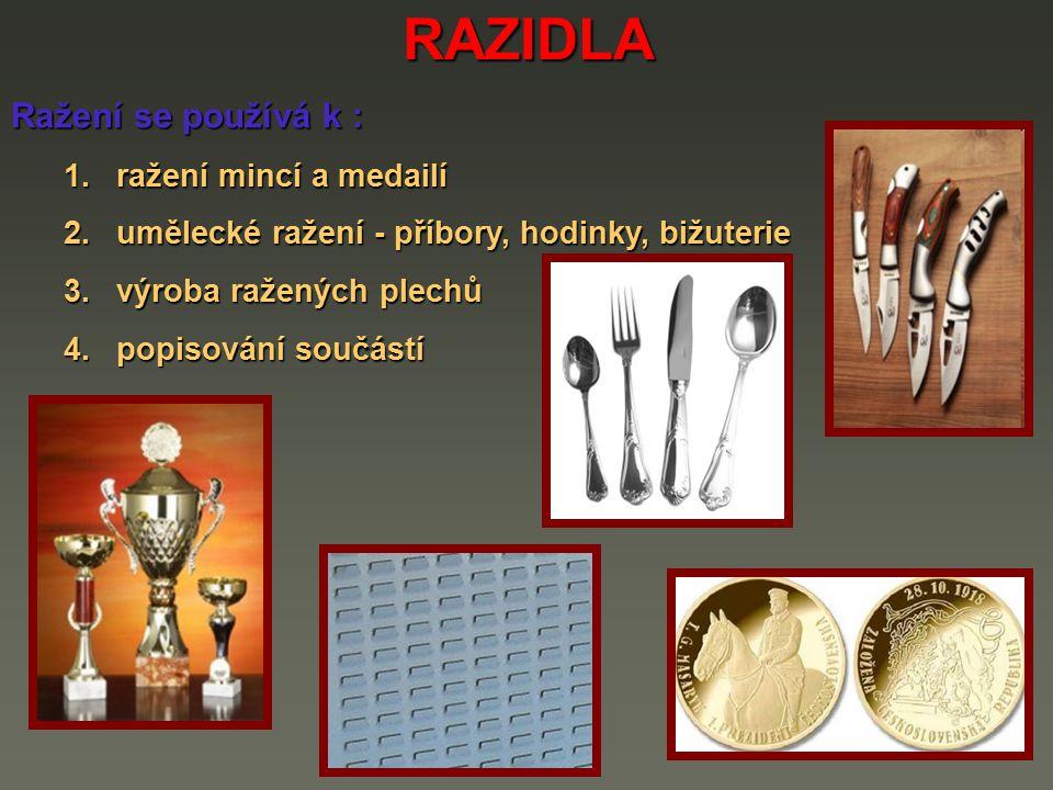 RAZIDLA Ražení se používá k : 1.ražení mincí a medailí 2.umělecké ražení - příbory, hodinky, bižuterie 3.výroba ražených plechů 4.popisování součástí