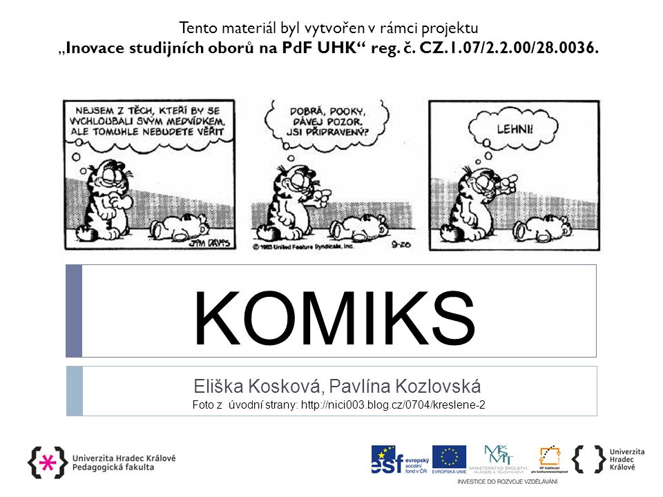 """KOMIKS Eliška Kosková, Pavlína Kozlovská Foto z úvodní strany: http://nici003.blog.cz/0704/kreslene-2 Tento materiál byl vytvořen v rámci projektu """"Inovace studijních oborů na PdF UHK reg."""