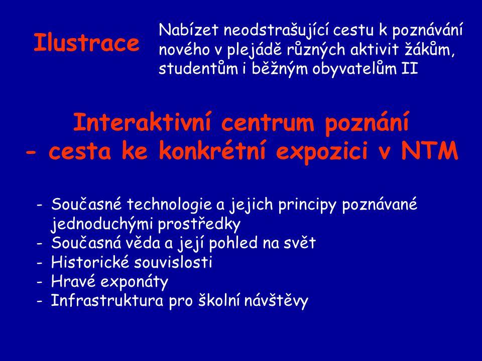Ilustrace Nabízet neodstrašující cestu k poznávání nového v plejádě různých aktivit žákům, studentům i běžným obyvatelům II -Současné technologie a jejich principy poznávané jednoduchými prostředky -Současná věda a její pohled na svět -Historické souvislosti -Hravé exponáty -Infrastruktura pro školní návštěvy Interaktivní centrum poznání - cesta ke konkrétní expozici v NTM