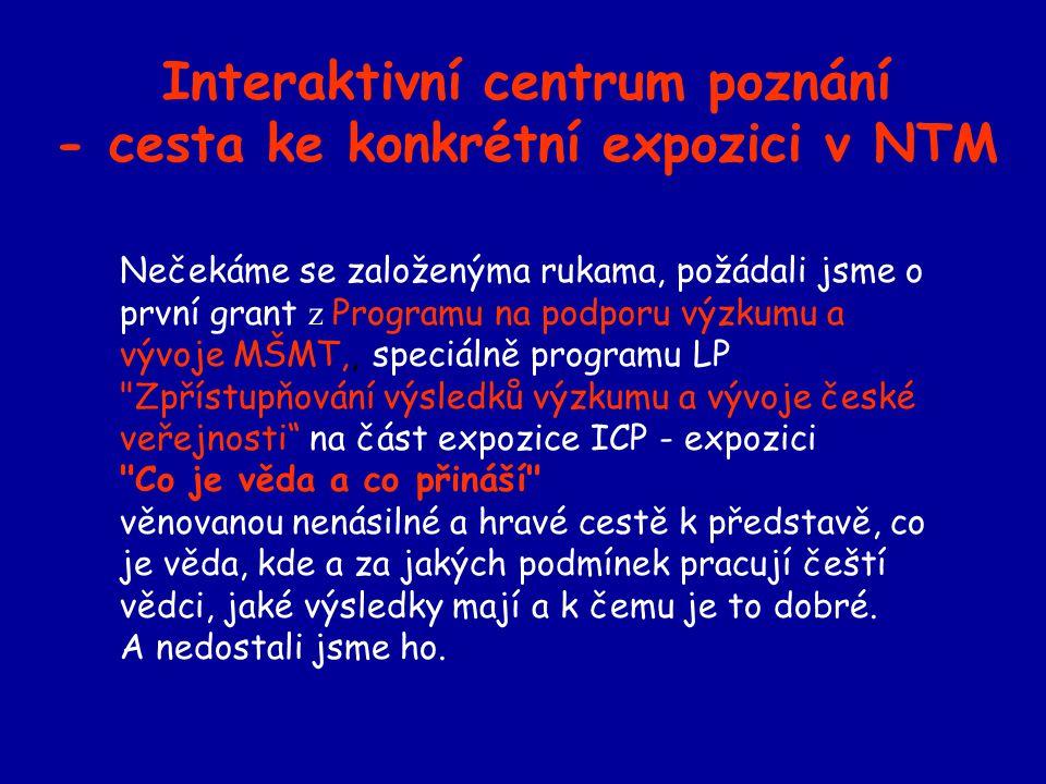 Interaktivní centrum poznání - cesta ke konkrétní expozici v NTM Nečekáme se založenýma rukama, požádali jsme o první grant z Programu na podporu výzkumu a vývoje MŠMT,, speciálně programu LP Zpřístupňování výsledků výzkumu a vývoje české veřejnosti na část expozice ICP - expozici Co je věda a co přináší věnovanou nenásilné a hravé cestě k představě, co je věda, kde a za jakých podmínek pracují čeští vědci, jaké výsledky mají a k čemu je to dobré.