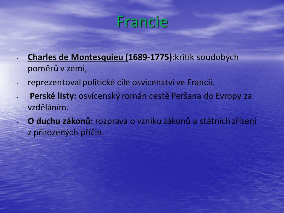 Francie Charles de Montesquieu (1689-1775):kritik soudobých poměrů v zemi, reprezentoval politické cíle osvícenství ve Francii.