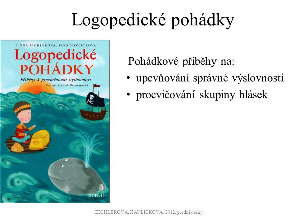 Logopedické pohádky Pohádkové příběhy na: upevňování správné výslovnosti procvičování skupiny hlásek (EICHLEROVÁ, HAVLÍČKOVÁ. 2012, přední desky)