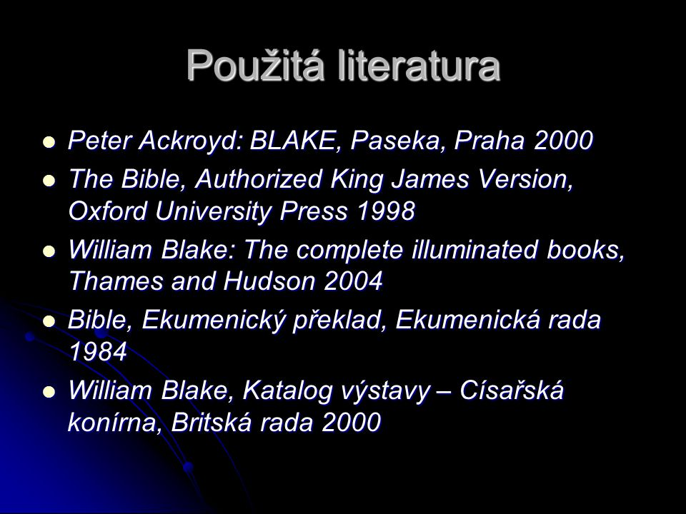 Použitá literatura Peter Ackroyd: BLAKE, Paseka, Praha 2000 Peter Ackroyd: BLAKE, Paseka, Praha 2000 The Bible, Authorized King James Version, Oxford University Press 1998 The Bible, Authorized King James Version, Oxford University Press 1998 William Blake: The complete illuminated books, Thames and Hudson 2004 William Blake: The complete illuminated books, Thames and Hudson 2004 Bible, Ekumenický překlad, Ekumenická rada 1984 Bible, Ekumenický překlad, Ekumenická rada 1984 William Blake, Katalog výstavy – Císařská konírna, Britská rada 2000 William Blake, Katalog výstavy – Císařská konírna, Britská rada 2000