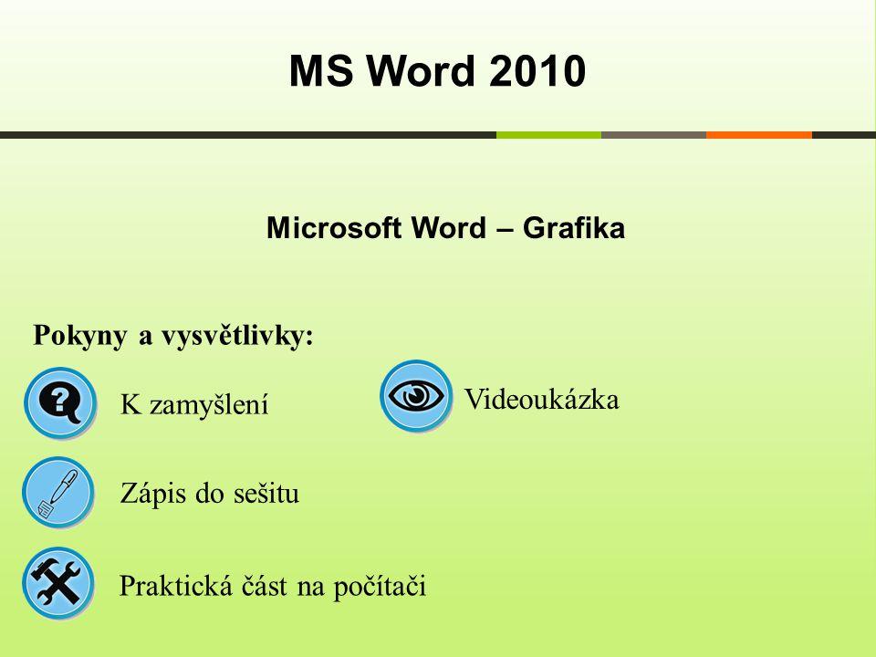 Microsoft Word – Grafika MS Word 2010 Pokyny a vysvětlivky: Zápis do sešitu K zamyšlení Praktická část na počítači Videoukázka