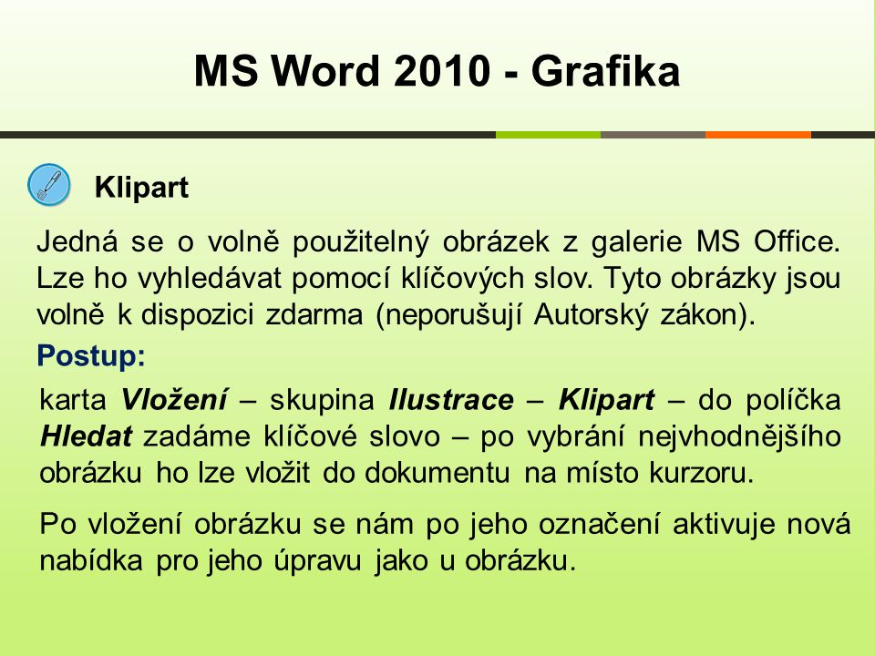 MS Word 2010 - Grafika Klipart Jedná se o volně použitelný obrázek z galerie MS Office. Lze ho vyhledávat pomocí klíčových slov. Tyto obrázky jsou vol