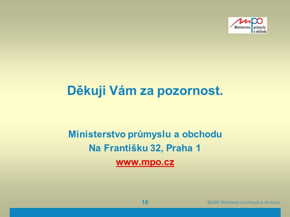  2008  Ministerstvo průmyslu a obchodu 16 Děkuji Vám za pozornost. Ministerstvo průmyslu a obchodu Na Františku 32, Praha 1 www.mpo.cz