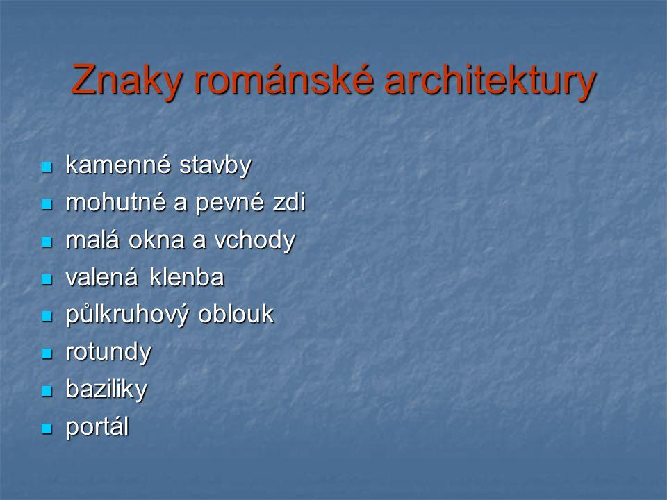 Znaky románské architektury kamenné stavby kamenné stavby mohutné a pevné zdi mohutné a pevné zdi malá okna a vchody malá okna a vchody valená klenba