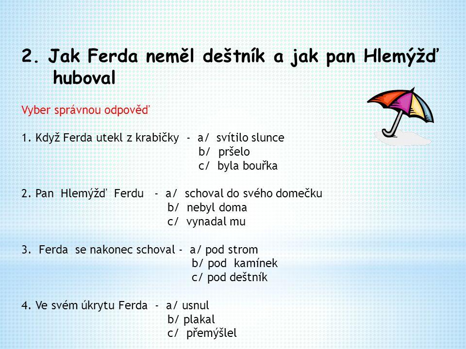 2. Jak Ferda neměl deštník a jak pan Hlemýžď huboval Vyber správnou odpověď 1. Když Ferda utekl z krabičky - a/ svítilo slunce b/ pršelo c/ byla bouřk