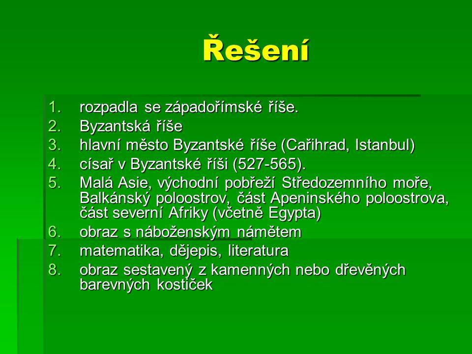 Řešení 1.rozpadla se západořímské říše. 2.Byzantská říše 3.hlavní město Byzantské říše (Cařihrad, Istanbul) 4.císař v Byzantské říši (527-565). 5.Malá