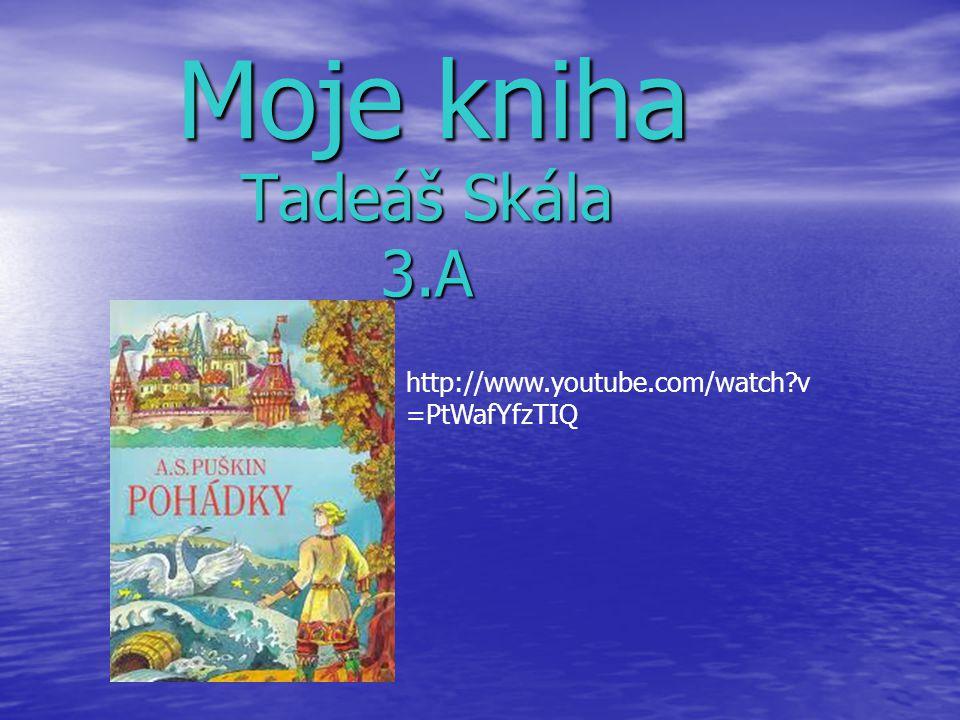 Tadeáš Skála 3.A Moje kniha Moje kniha http://www.youtube.com/watch v =PtWafYfzTIQ