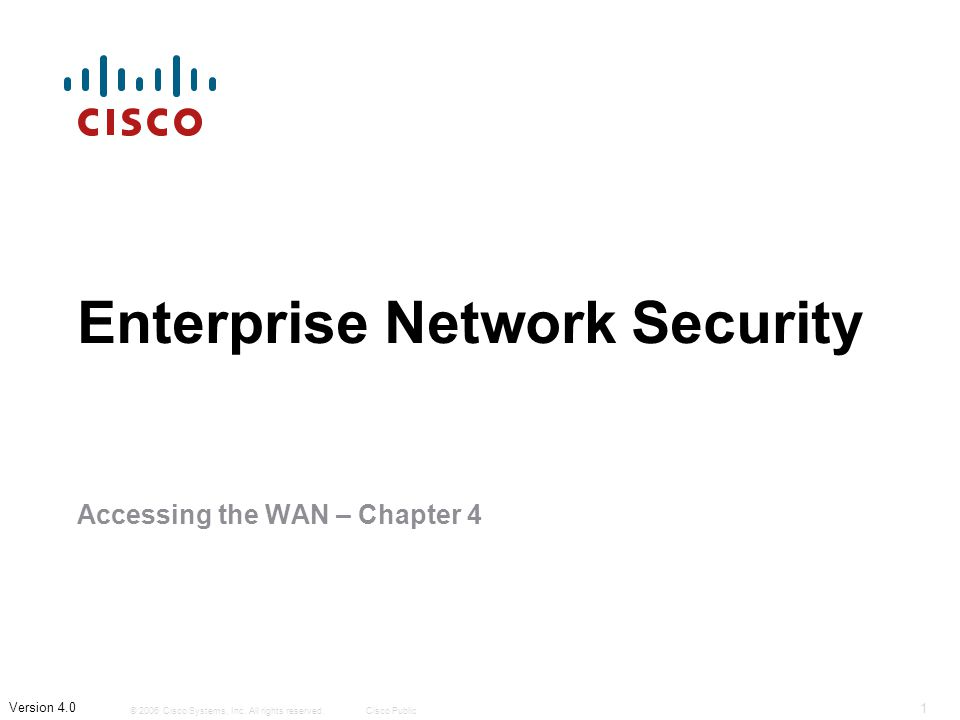 © 2006 Cisco Systems, Inc. All rights reserved.Cisco Public 1 Version 4.0 Enterprise Network Security Accessing the WAN – Chapter 4