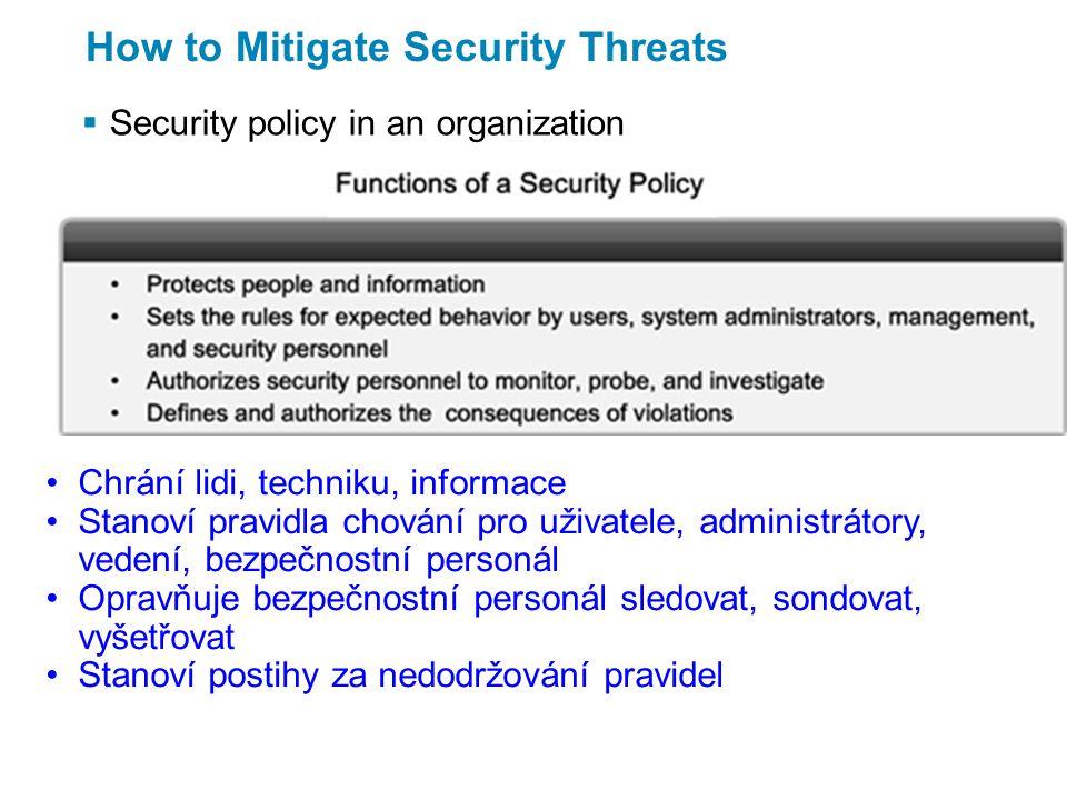 How to Mitigate Security Threats  Security policy in an organization Chrání lidi, techniku, informace Stanoví pravidla chování pro uživatele, administrátory, vedení, bezpečnostní personál Opravňuje bezpečnostní personál sledovat, sondovat, vyšetřovat Stanoví postihy za nedodržování pravidel