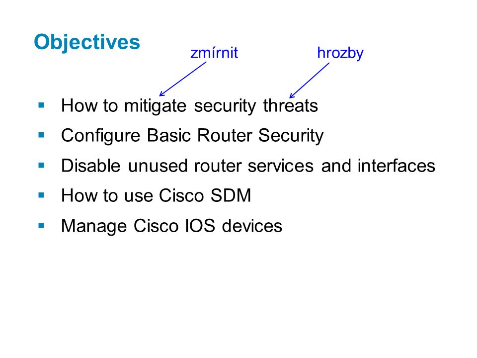 Objectives  How to mitigate security threats  Configure Basic Router Security  Disable unused router services and interfaces  How to use Cisco SDM