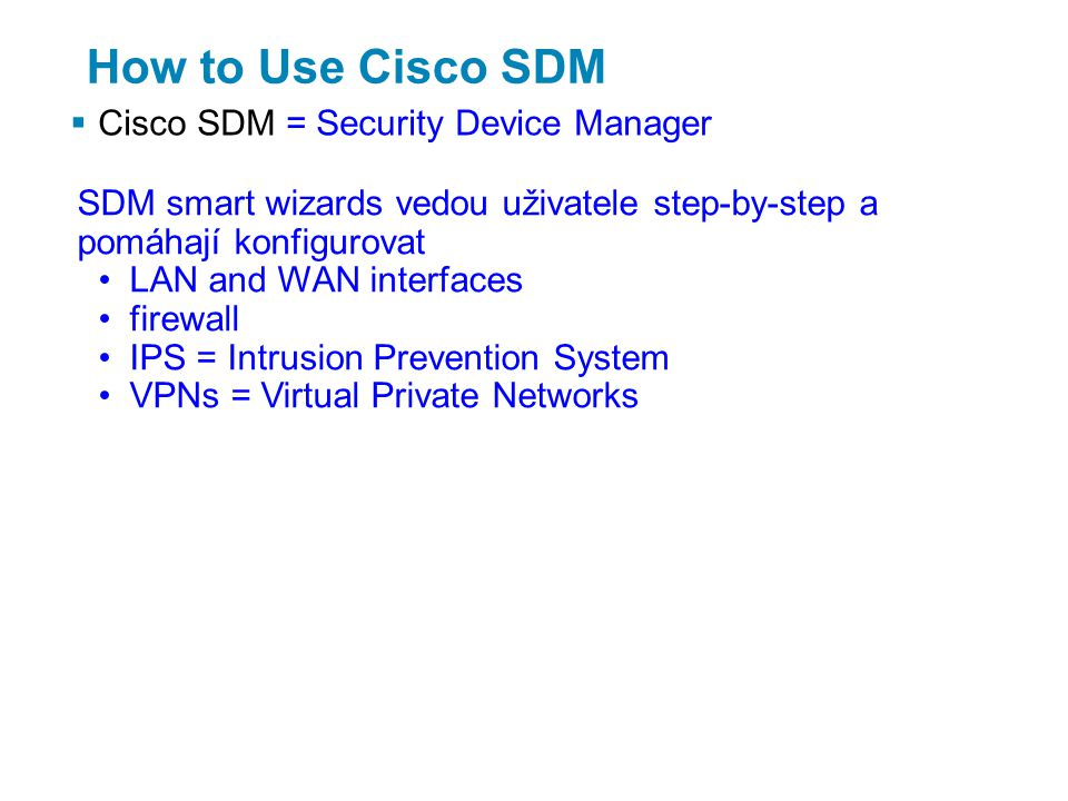 How to Use Cisco SDM  Cisco SDM = Security Device Manager SDM smart wizards vedou uživatele step-by-step a pomáhají konfigurovat LAN and WAN interfaces firewall IPS = Intrusion Prevention System VPNs = Virtual Private Networks