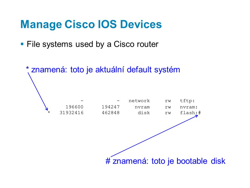 Manage Cisco IOS Devices  File systems used by a Cisco router * znamená: toto je aktuální default systém # znamená: toto je bootable disk