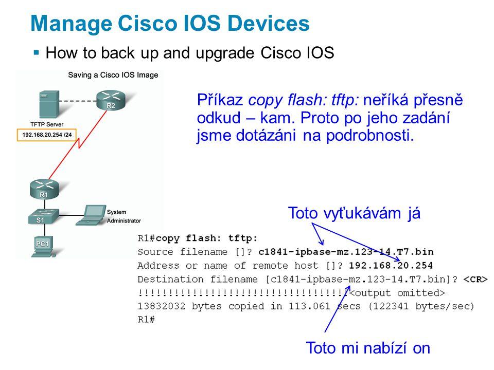 Manage Cisco IOS Devices  How to back up and upgrade Cisco IOS Příkaz copy flash: tftp: neříká přesně odkud – kam.