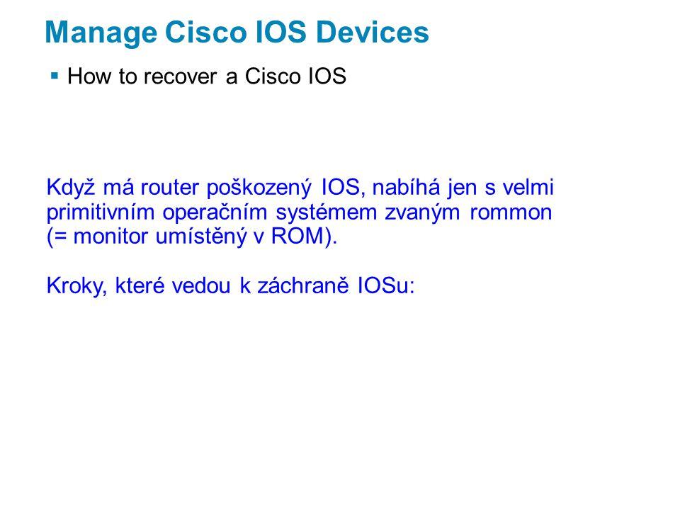 Manage Cisco IOS Devices  How to recover a Cisco IOS Když má router poškozený IOS, nabíhá jen s velmi primitivním operačním systémem zvaným rommon (= monitor umístěný v ROM).