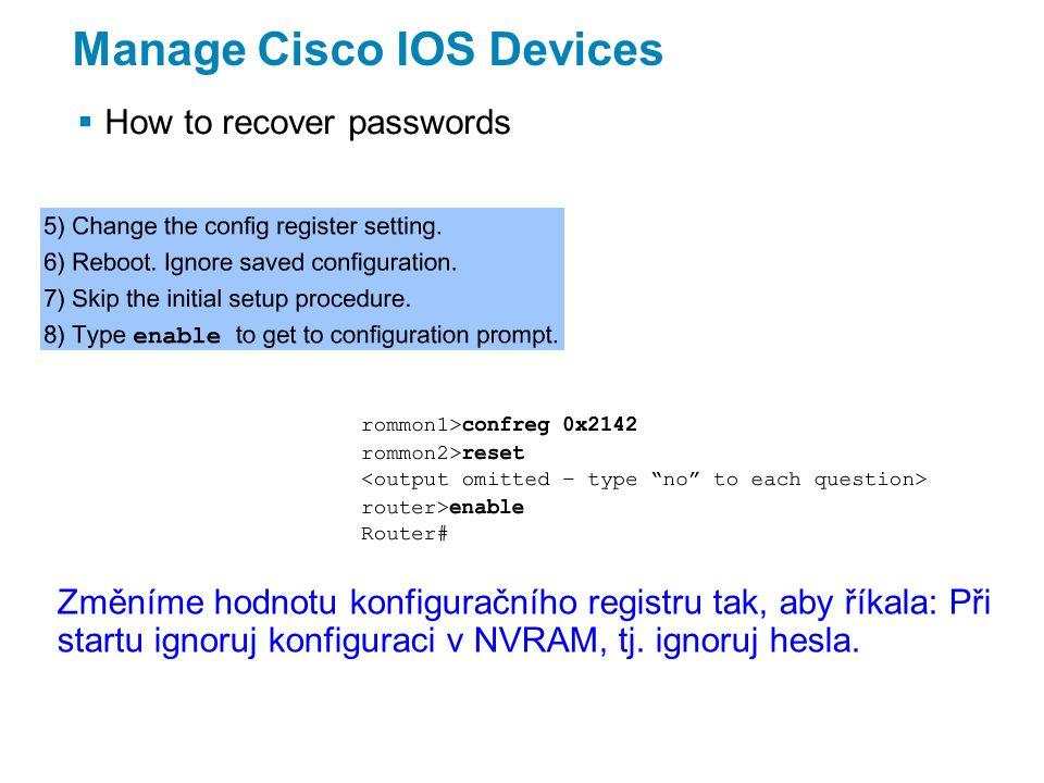 Manage Cisco IOS Devices  How to recover passwords Změníme hodnotu konfiguračního registru tak, aby říkala: Při startu ignoruj konfiguraci v NVRAM, tj.