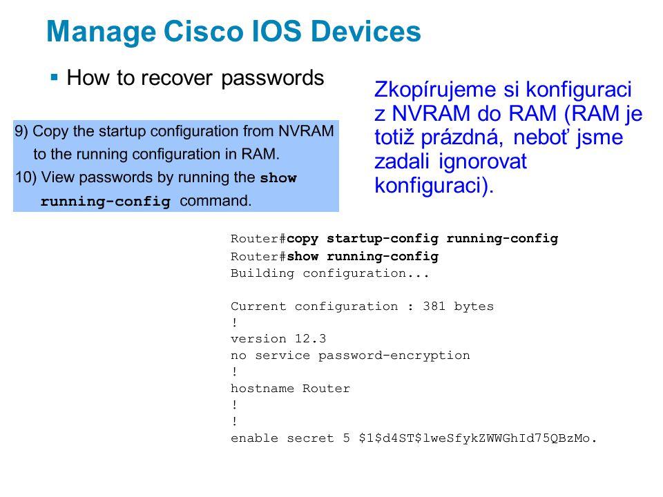 Manage Cisco IOS Devices  How to recover passwords Zkopírujeme si konfiguraci z NVRAM do RAM (RAM je totiž prázdná, neboť jsme zadali ignorovat konfiguraci).